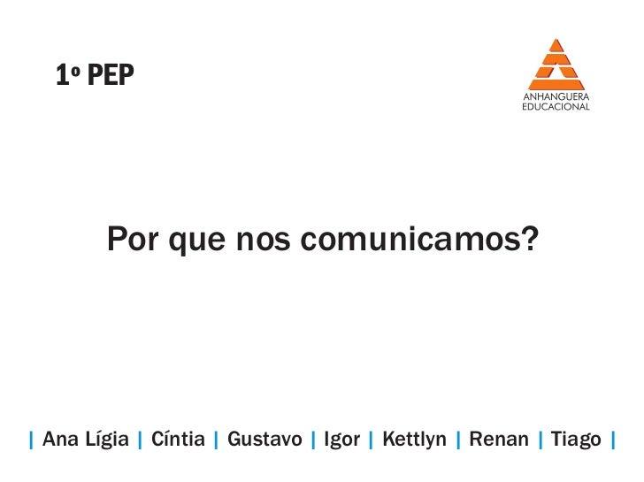 1º PEP        Por que nos comunicamos?  Ana Lígia   Cíntia   Gustavo   Igor   Kettlyn   Renan   Tiago  