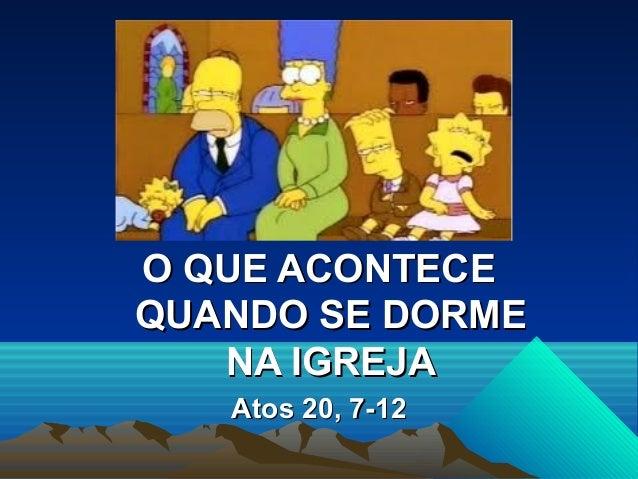 O QUE ACONTECEQUANDO SE DORME   NA IGREJA   Atos 20, 7-12