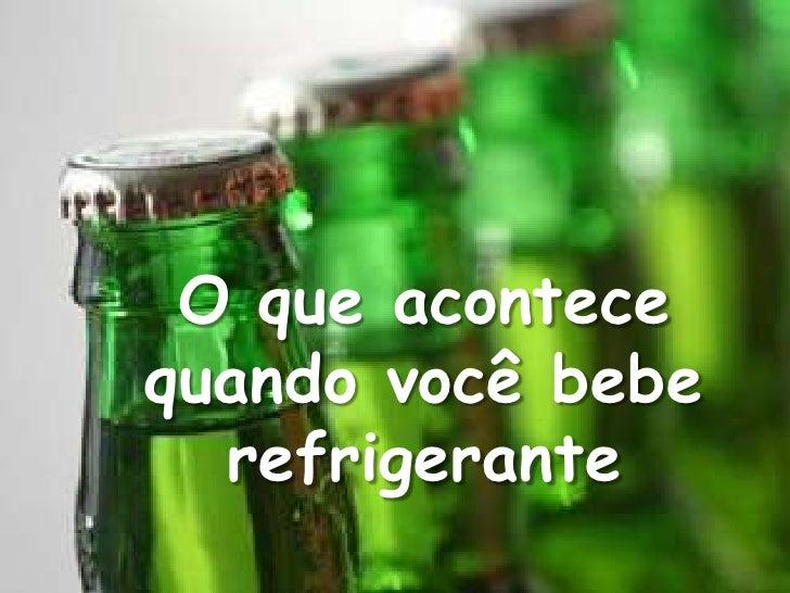 O que acontecequando você bebe  refrigerante