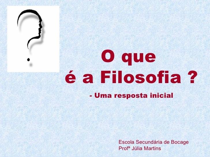 O que  é a Filosofia ? - Uma resposta inicial Escola Secundária de Bocage Profª Júlia Martins