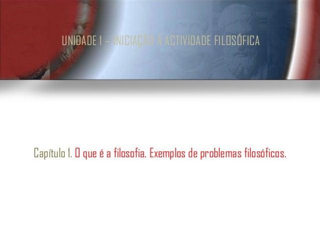 UNIDADE 1 – INICIAÇÃO À ACTIVIDADE FILOSÓFICACapítulo 1. O que é a filosofia. Exemplos de problemas filosóficos.
