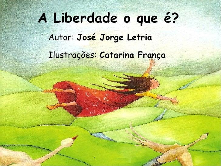 A Liberdade o que é? Autor: José Jorge Letria Ilustrações: Catarina França
