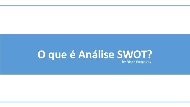 O que é Análise SWOT?by Edson Gonçalves