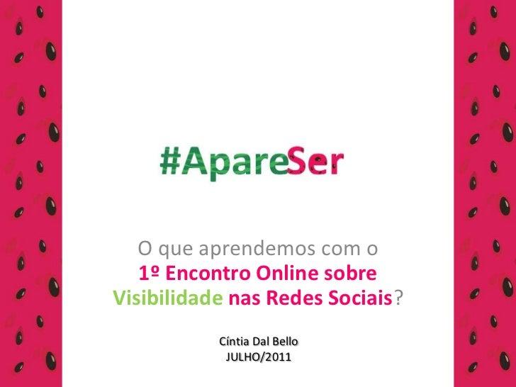 O que aprendemos com o 1º Encontro Online sobre Visibilidade nas Redes Sociais?<br />Cíntia DalBello<br />JULHO/2011<br />