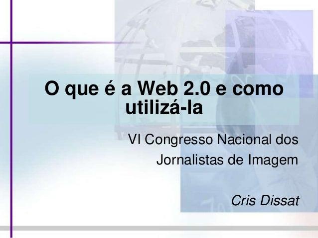 O que é a Web 2.0 e como utilizá-la VI Congresso Nacional dos Jornalistas de Imagem Cris Dissat