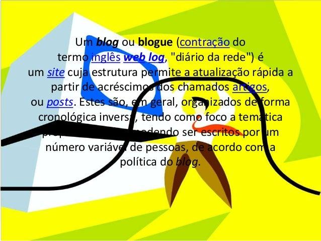 """Um blog ou blogue (contração do  termo inglês web log, """"diário da rede"""") é  um site cuja estrutura permite a atualização r..."""