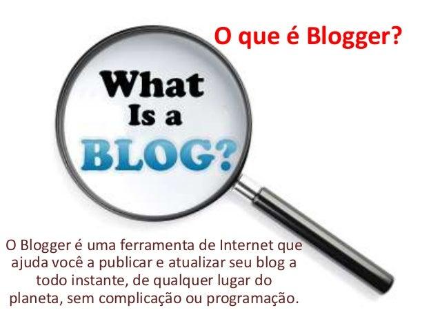 O que é Blogger?O Blogger é uma ferramenta de Internet queajuda você a publicar e atualizar seu blog atodo instante, de qu...
