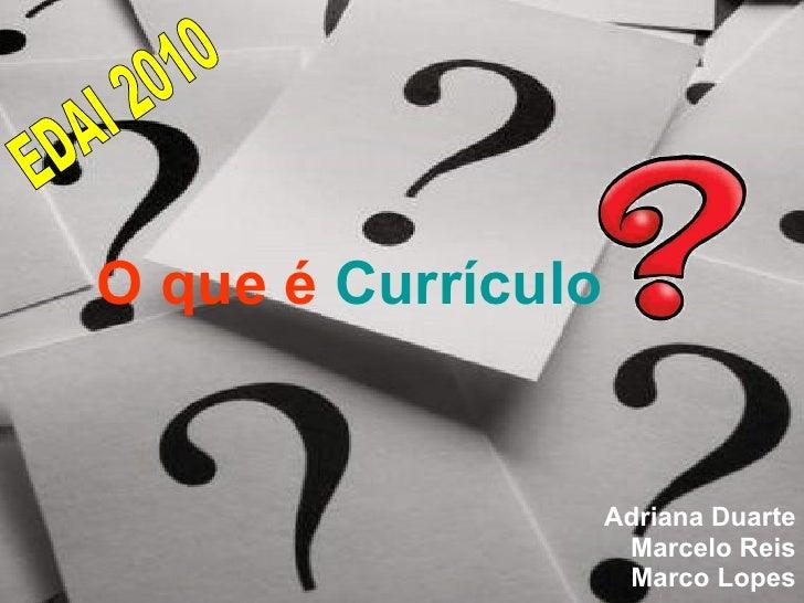 O que é  Currículo Adriana Duarte Marcelo Reis Marco Lopes EDAI 2010