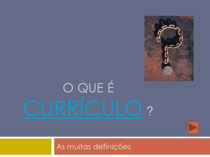 O que é currículo?<br />As muitas definições<br />