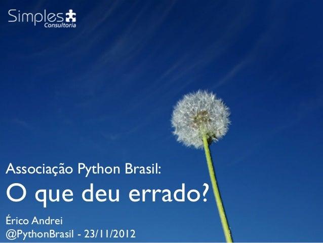 Associação Python Brasil:O que deu errado?Érico Andrei@PythonBrasil - 23/11/2012