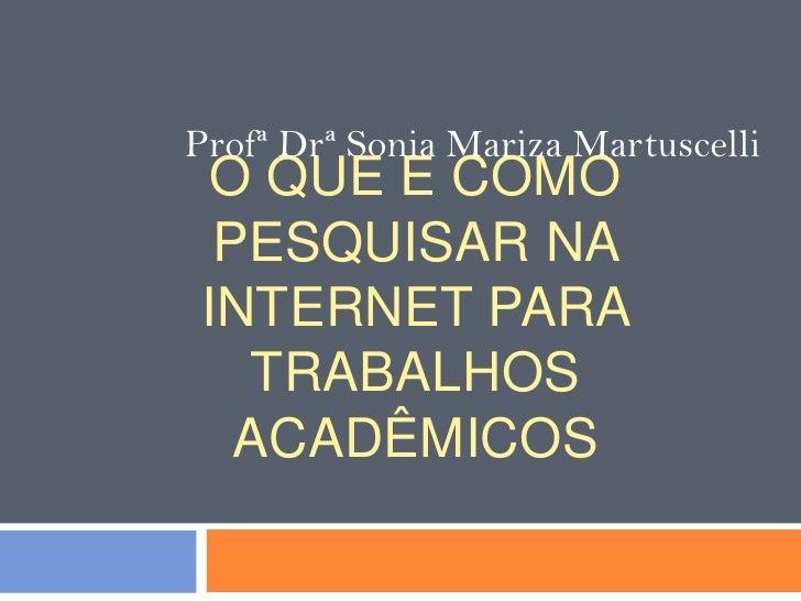 ProfªDrª Sonia Mariza Martuscelli<br />O que e como pesquisar na internet para trabalhos acadêmicos<br />