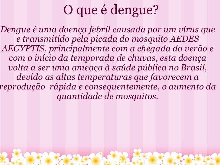 O que é dengue? Dengue é uma doença febril causada por um vírus que e transmitido pela picada do mosquito AEDES AEGYPTIS, ...