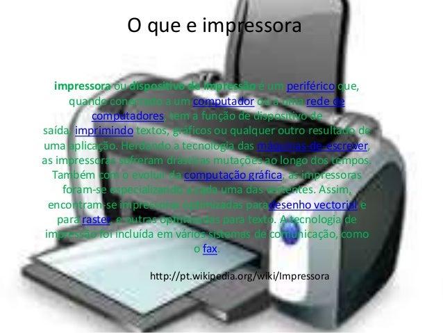 O que e impressora  impressora ou dispositivo de impressão é um periférico que,  quando conectado a um computador ou a uma...