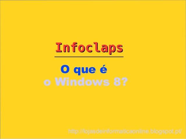 Infoclaps   O que éo Windows 8?   http://lojasdeinformaticaonline.blogspot.pt/