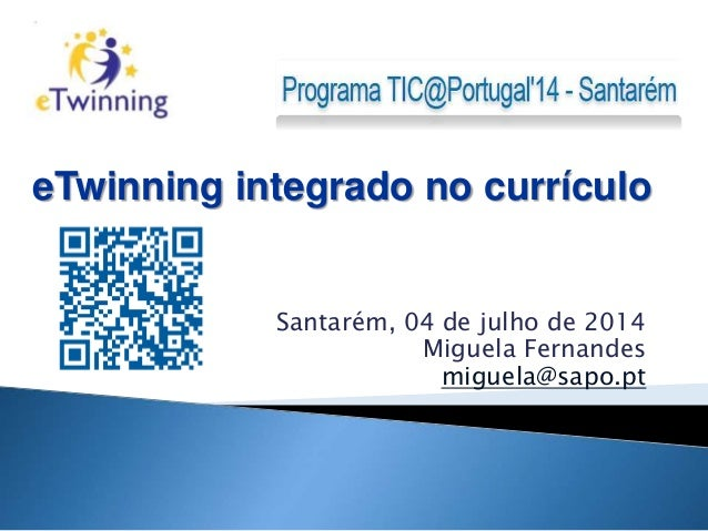 Santarém, 04 de julho de 2014 Miguela Fernandes miguela@sapo.pt eTwinning integrado no currículo