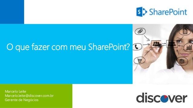 Marcelo Leite Marcelo.leite@discover.com.br Gerente de Negócios O que fazer com meu SharePoint?