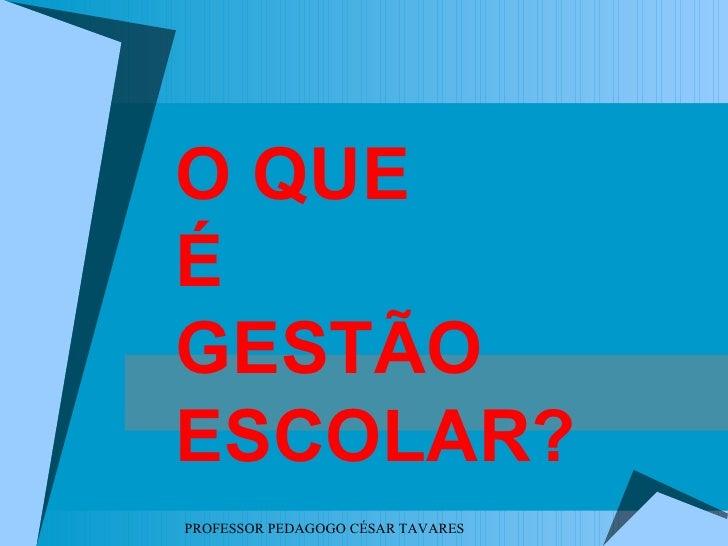 O QUEÉGESTÃOESCOLAR?PROFESSOR PEDAGOGO CÉSAR TAVARES