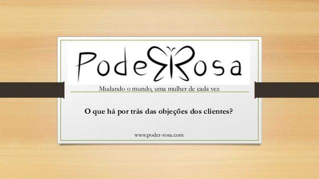 Mudando o mundo, uma mulher de cada vez www.poder-rosa.com O que há por trás das objeções dos clientes?