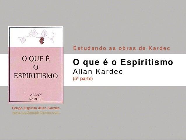Grupo Espírita Allan Kardec www.luzdoespiritismo.com O que é o Espiritismo Allan Kardec (5ª parte) Estudando as obras de K...