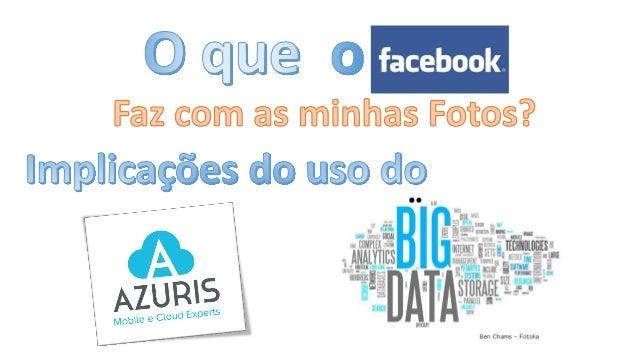 O queo facebook faz com minhas fotos??? E o que o BigData tem haver com isso ???