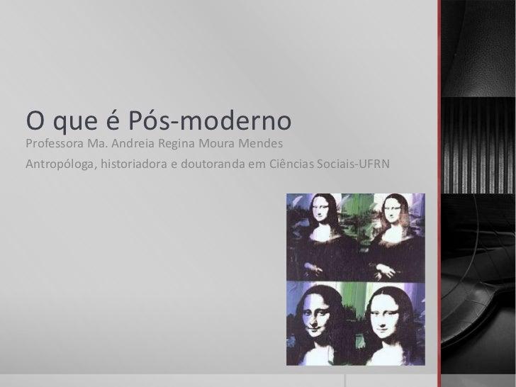 O que é Pós-modernoProfessora Ma. Andreia Regina Moura MendesAntropóloga, historiadora e doutoranda em Ciências Sociais-UFRN