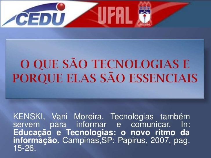 O QUE SÃO TECNOLOGIAS E PORQUE ELAS SÃO ESSENCIAIS<br />KENSKI, Vani Moreira. Tecnologias também servem para informar e co...