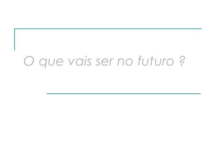 O que vais ser no futuro   ?