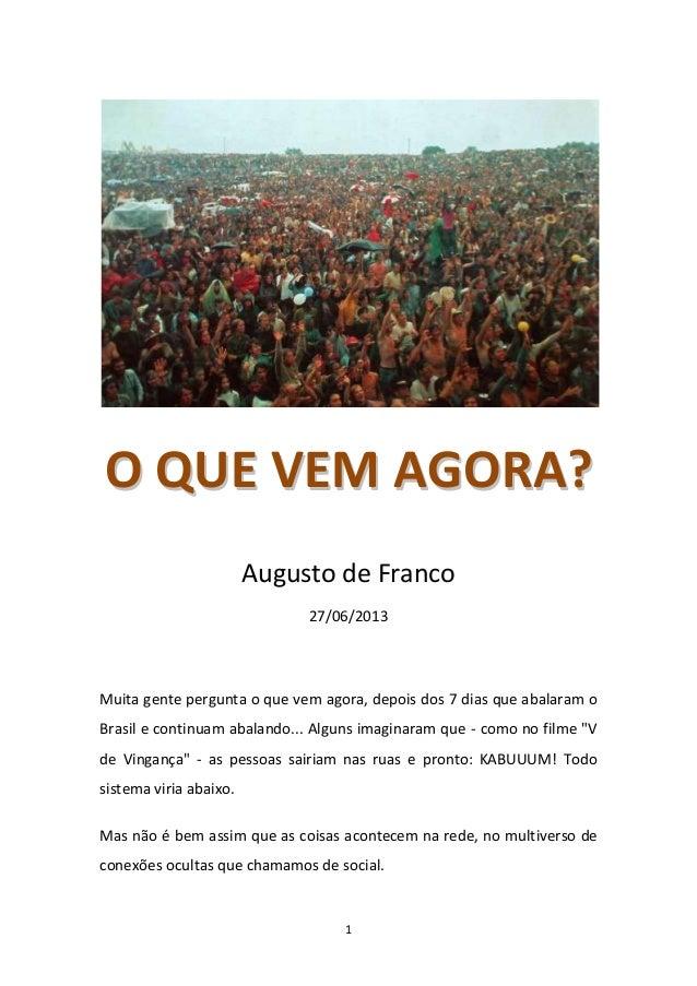 1 OO QQUUEE VVEEMM AAGGOORRAA?? Augusto de Franco 27/06/2013 Muita gente pergunta o que vem agora, depois dos 7 dias que a...