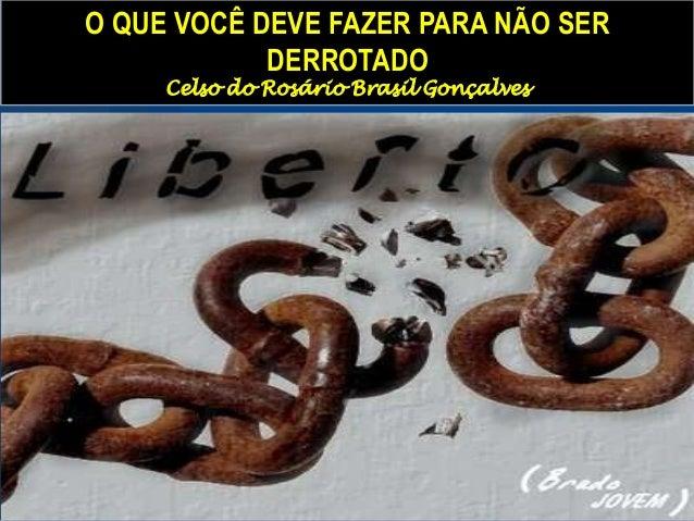 O QUE VOCÊ DEVE FAZER PARA NÃO SER DERROTADO Celso do Rosário Brasil Gonçalves
