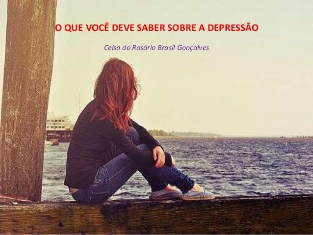 O QUE VOCÊ DEVE SABER SOBRE A DEPRESSÃO Celso do Rosário Brasil Gonçalves
