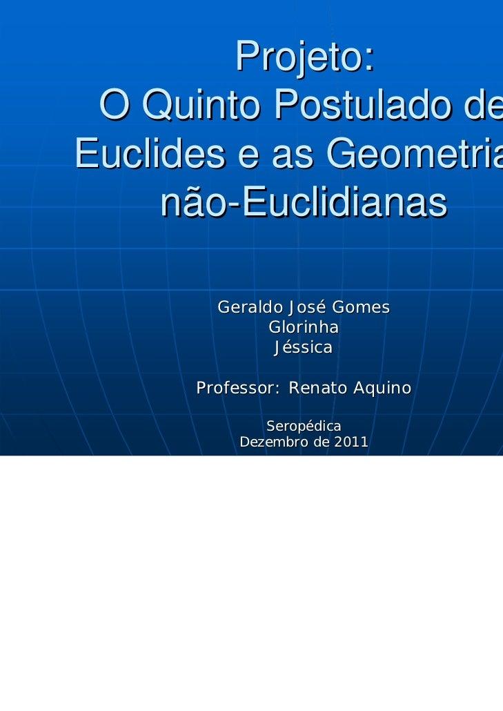 Projeto: O Quinto Postulado deEuclides e as Geometrias     não-Euclidianas        Geraldo José Gomes              Glorinha...