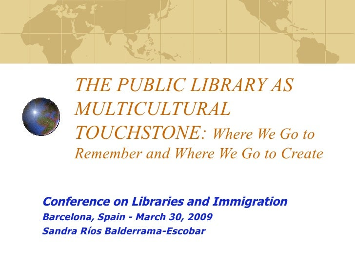 THE PUBLIC LIBRARY AS MULTICULTURAL TOUCHSTONE:  Where We Go to Remember and Where We Go to Create Conference on Libraries...