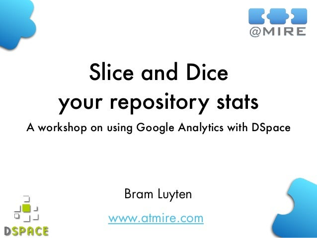 www.atmire.com Slice and Dice your repository stats A workshop on using Google Analytics with DSpace Bram Luyten
