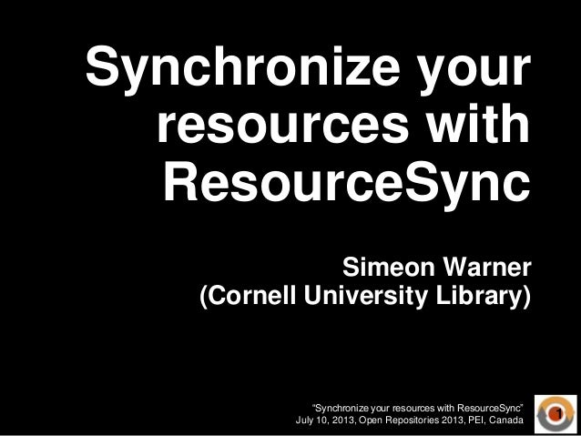 """Synchronize your resources with ResourceSync"" July 10, 2013, Open Repositories 2013, PEI, Canada Synchronize your resourc..."