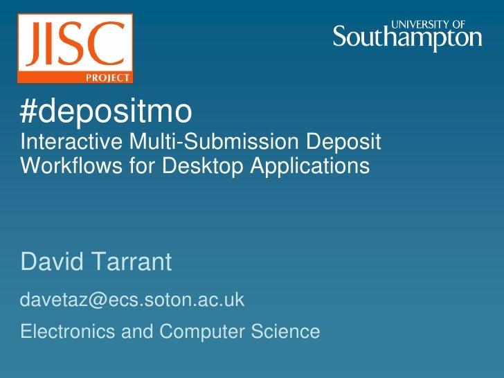 #depositmoInteractive Multi-Submission Deposit Workflows for Desktop Applications<br />David Tarrant<br />davetaz@ecs.soto...