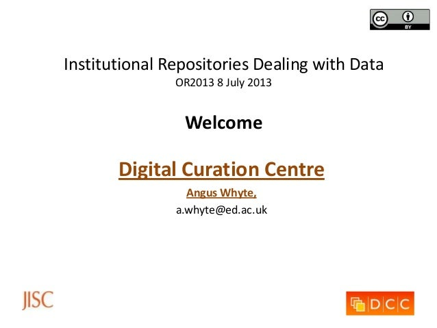 Institutional Repositories Dealing with Data OR2013 8 July 2013 Welcome Digital Curation Centre Angus Whyte, a.whyte@ed.ac...