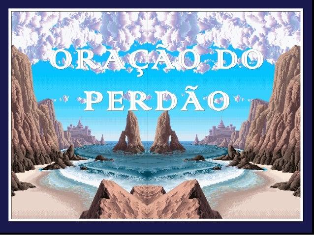 ORAÇÃO DO  PERDÃOORAÇÃO DO PERDÃO    Fonte:www.institutoandreluiz.org