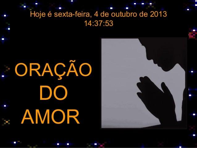 Hoje é sexta-feira, 4 de outubro de 2013 14:37:53 ORAÇÃO DO AMOR