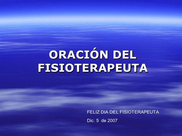 ORACIÓN   DEL FISIOTERAPEUTA FELIZ DIA DEL FISIOTERAPEUTA Dic. 5  de 2009