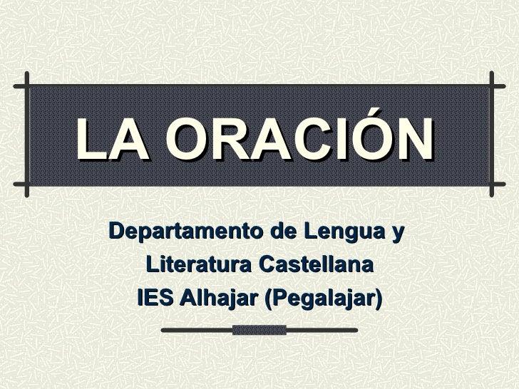 LA ORACIÓN   Departamento de Lengua y  Literatura Castellana IES Alhajar (Pegalajar)