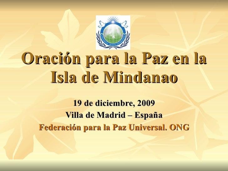 Oración para la Paz en la Isla de Mindanao 19 de diciembre, 2009 Villa de Madrid – España Federación para la Paz Universal...