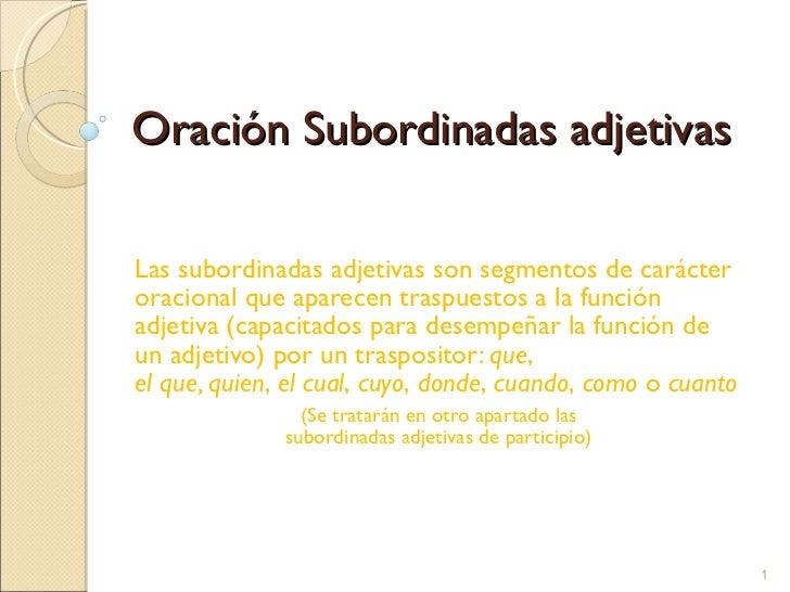Oración Subordinadas adjetivas Las subordinadas adjetivas son segmentos de carácter oracional que aparecen traspuestos a l...