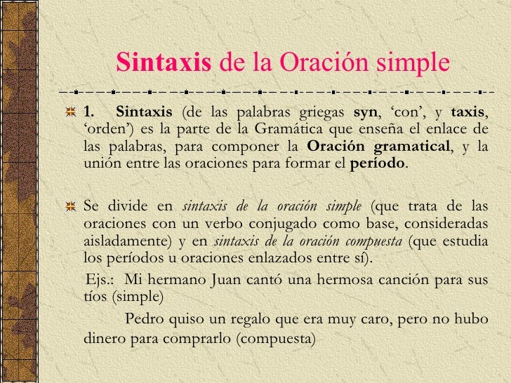 Sintaxis   de la Oración simple <ul><li>1.   Sintaxis  (de las palabras griegas  syn , 'con', y  taxis , 'orden') es la...