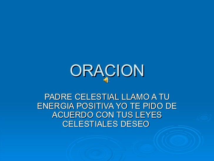 ORACION PADRE CELESTIAL LLAMO A TUENERGIA POSITIVA YO TE PIDO DE   ACUERDO CON TUS LEYES     CELESTIALES DESEO