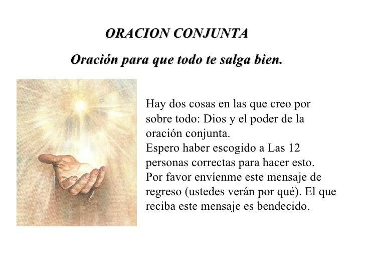 ORACION CONJUNTA Oración para que todo te salga bien. Hay dos cosas en las que creo por sobre todo: Dios y el poder de la ...