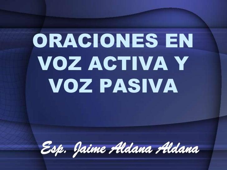 ORACIONES ENVOZ ACTIVA Y VOZ PASIVAEsp. Jaime Aldana Aldana