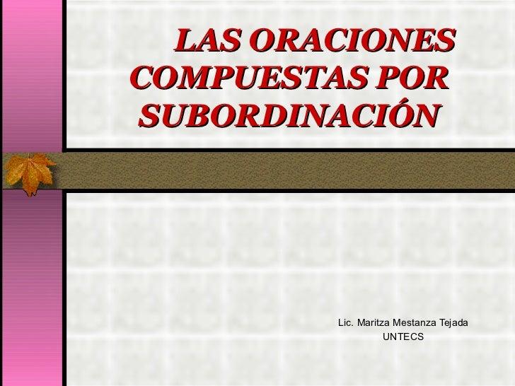 LAS ORACIONES COMPUESTAS POR SUBORDINACIÓN Lic. Maritza Mestanza Tejada UNTECS