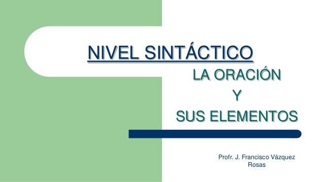 NIVEL SINTÁCTICO          LA ORACIÓN               Y        SUS ELEMENTOS            Profr. J. Francisco Vázquez          ...