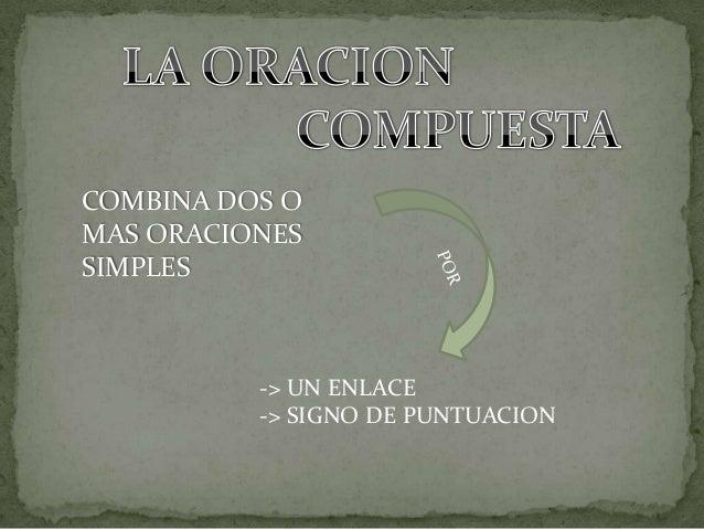 COMBINA DOS O MAS ORACIONES SIMPLES  -> UN ENLACE -> SIGNO DE PUNTUACION