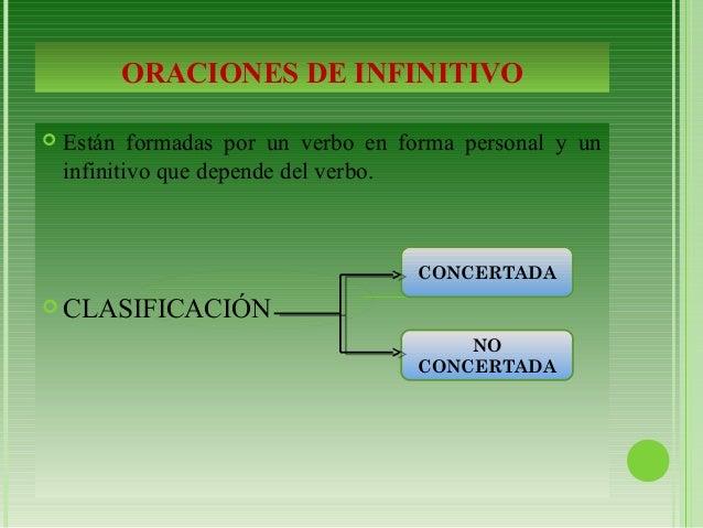 ORACIONES DE INFINITIVO   Están formadas por un verbo en forma personal y un  infinitivo que depende del verbo.  CLASIFI...